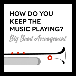 How Do You Keep The Music Playing? arr. for Big Band